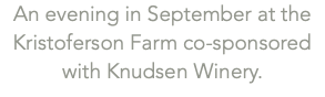 An evening in September at the Kristoferson Farm co-sponsored with Knudsen Winery.
