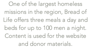 One of the largest homeless missions in the region, Bread of Life offers three meals a day and beds for up to 100 men a night. Content is used for the website and donor materials.