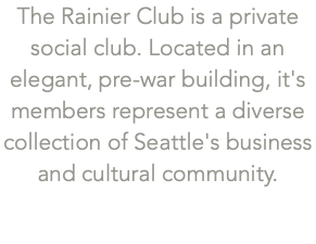 The Rainier Club is a private social club. Located in an elegant, pre-war building, it's members represent a diverse collection of Seattle's business and cultural community.