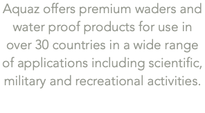 Aquaz offers premium waders and water proof products for use in over 30 countries in a wide range of applications including scientific, military and recreational activities.