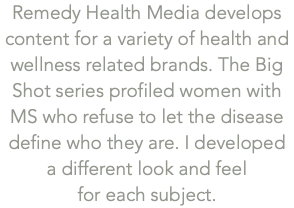 Remedy Health Media develops content for a variety of health and wellness related brands. The Big Shot series profiled women with MS who refuse to let the disease define who they are. I developed 
