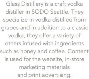 Glass Distillery is a craft vodka distiller in SODO Seattle. They specialize in vodka distilled from grapes and in addition to a classic vodka, they offer a variety of others infused with ingredients such as honey and coffee. Content is used for the website, in-store marketing materials 
